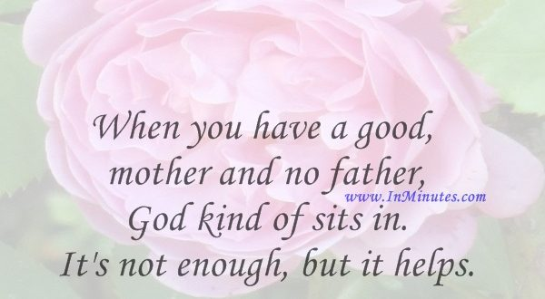 When you have a good mother and no father, God kind of sits in. It's not enough, but it helps.Dick Gregory