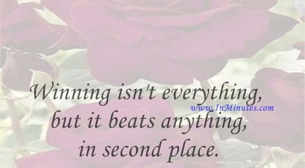 Winning isn't everything, but it beats anything in second place.William C. Bryant