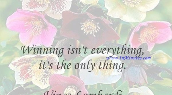 Winning isn't everything, it's the only thing.Vince Lombardi
