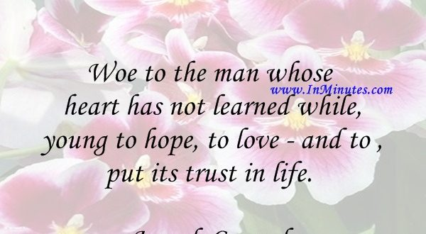 Woe to the man whose heart has not learned while young to hope, to love - and to put its trust in life.Joseph Conrad