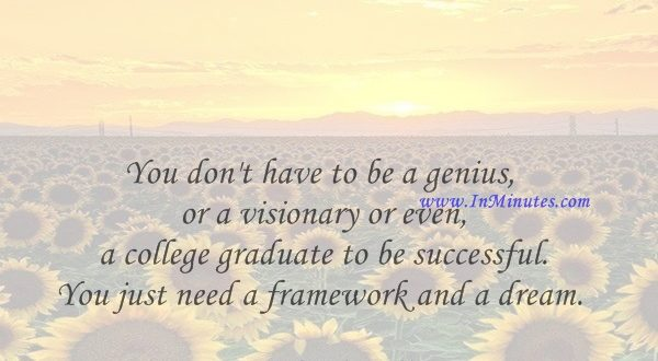You don't have to be a genius or a visionary or even a college graduate to be successful. You just need a framework and a dream.Michael Dell