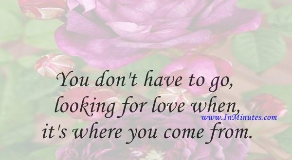 You don't have to go looking for love when it's where you come from.Werner Erhard