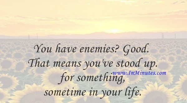 You have enemies Good. That means you've stood up for something, sometime in your life.Winston Churchill