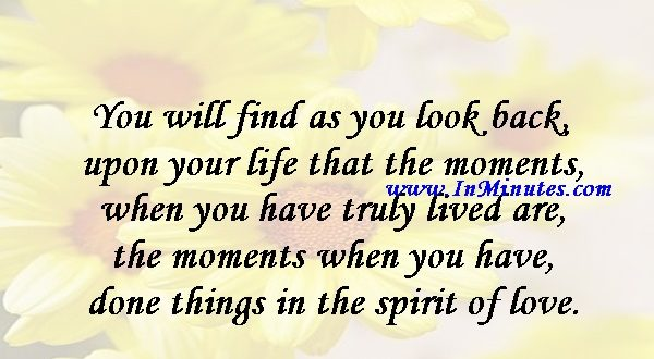 You will find as you look back upon your life that the moments when you have truly lived are the moments when you have done things in the spirit of love.Henry Drummond