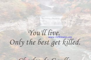 You'll live. Only the best get killed.Charles de Gaulle