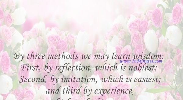 By three methods we may learn wisdom First, by reflection, which is noblest; Second, by imitation, which is easiest; and third by experience, which is the bitterest.Confucius
