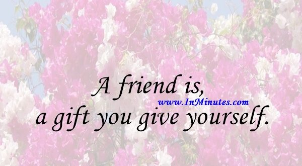 Quotes - A friend is a gift you give yourself.Robert Louis ...