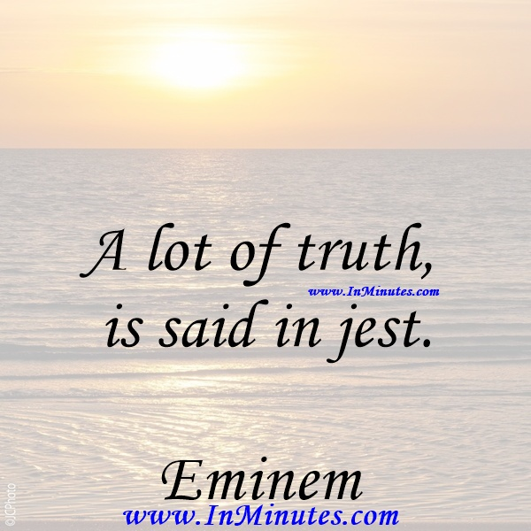 A lot of truth is said in jest.Eminem