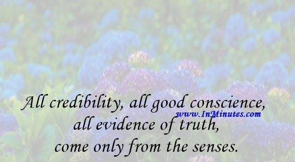 All credibility, all good conscience, all evidence of truth come only from the senses.Friedrich Nietzsche