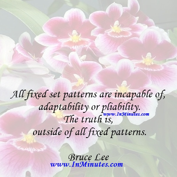 All fixed set patterns are incapable of adaptability or pliability. The truth is outside of all fixed patterns.Bruce Lee