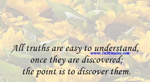 All truths are easy to understand once they are discovered; the point is to discover them.Galileo Galilei