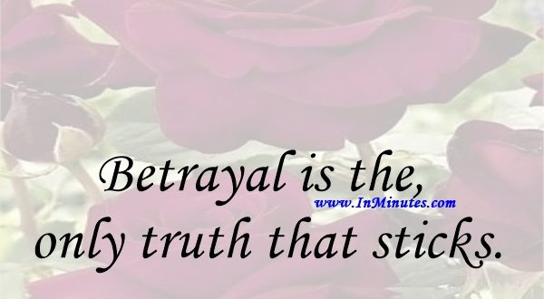 Betrayal is the only truth that sticks.Arthur Miller