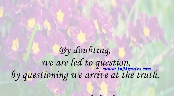 By doubting we are led to question, by questioning we arrive at the truth.Peter Abelard