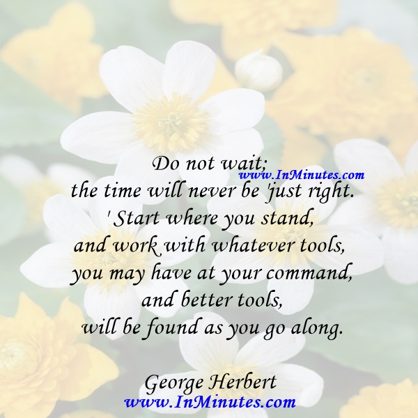 Do not wait; the time will never be 'just right.' Start where you stand, and work with whatever tools you may have at your command, and better tools will be found as you go along.George Herbert