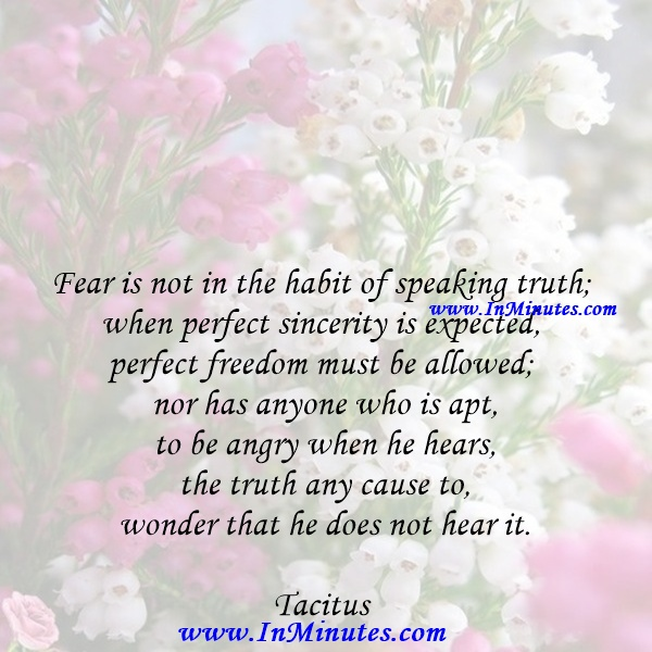Fear is not in the habit of speaking truth; when perfect sincerity is expected, perfect freedom must be allowed; nor has anyone who is apt to be angry when he hears the truth any cause to wonder that he does not hear it.Tacitus