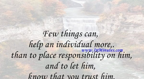 Few things can help an individual more than to place responsibility on him, and to let him know that you trust him.Booker T. Washington