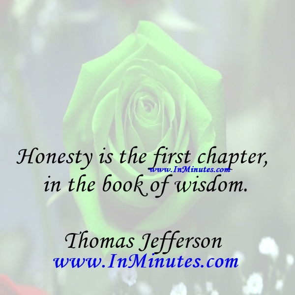Honesty is the first chapter in the book of wisdom.Thomas Jefferson