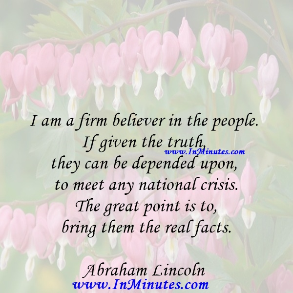 I am a firm believer in the people. If given the truth, they can be depended upon to meet any national crisis. The great point is to bring them the real facts.Abraham Lincoln
