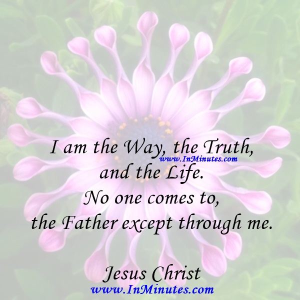 I am the Way, the Truth, and the Life. No one comes to the Father except through me.Jesus Christ