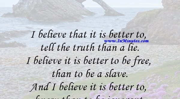 I believe that it is better to tell the truth than a lie. I believe it is better to be free than to be a slave. And I believe it is better to know than to be ignorant.H. L. Mencken