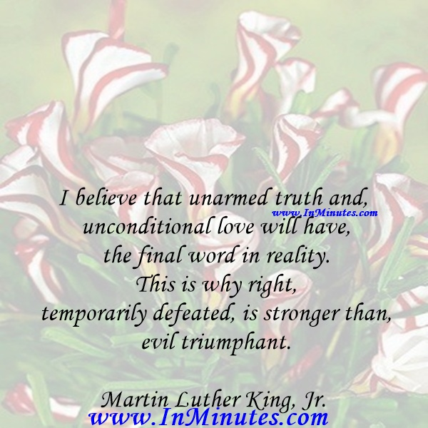 I believe that unarmed truth and unconditional love will have the final word in reality. This is why right, temporarily defeated, is stronger than evil triumphant.Martin Luther King, Jr.