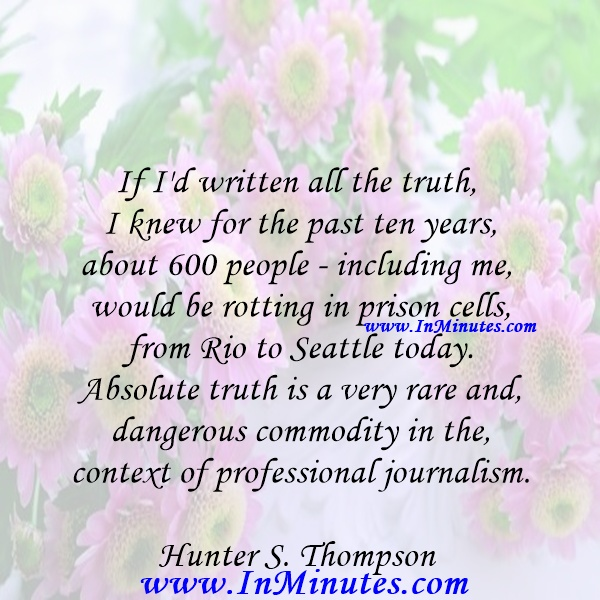 If I'd written all the truth I knew for the past ten years, about 600 people - including me - would be rotting in prison cells from Rio to Seattle today. Absolute truth is a very rare and dangerous commodity in the context of professional journalism.Hunter S. Thompson