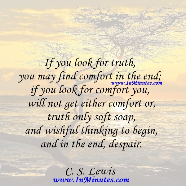 If you look for truth, you may find comfort in the end; if you look for comfort you will not get either comfort or truth only soft soap and wishful thinking to begin, and in the end, despair.C. S. Lewis