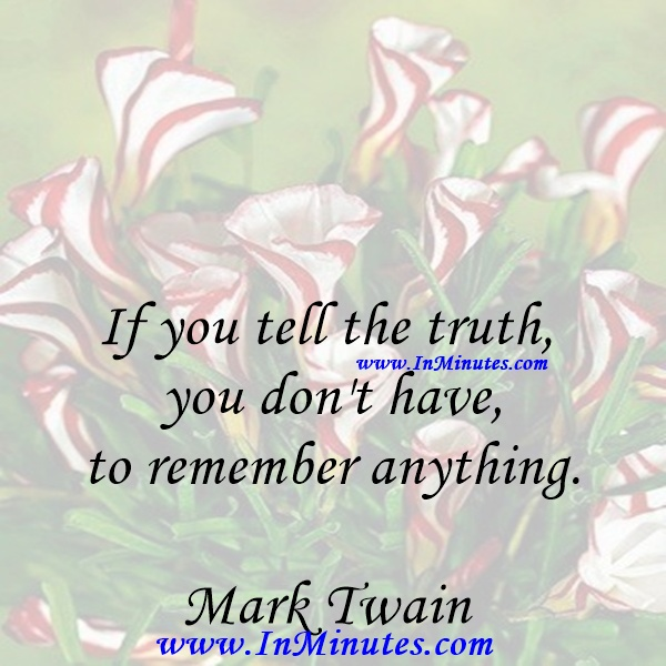 If you tell the truth, you don't have to remember anything.Mark Twain