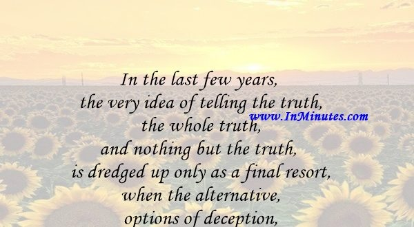 In the last few years, the very idea of telling the truth, the whole truth, and nothing but the truth is dredged up only as a final resort when the alternative options of deception, threat and bribery have all been exhausted.Michael Musto