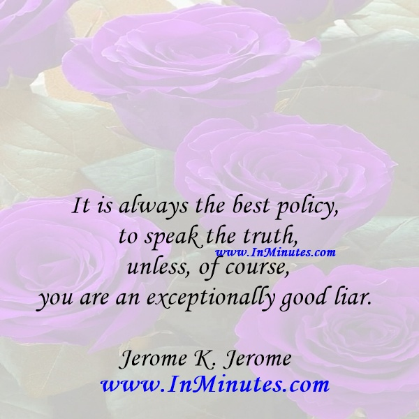 It is always the best policy to speak the truth, unless, of course, you are an exceptionally good liar.Jerome K. Jerome