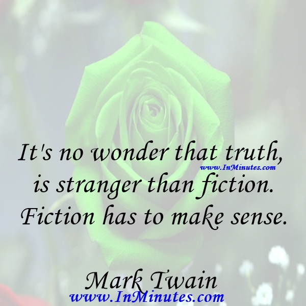 It's no wonder that truth is stranger than fiction. Fiction has to make sense.Mark Twain