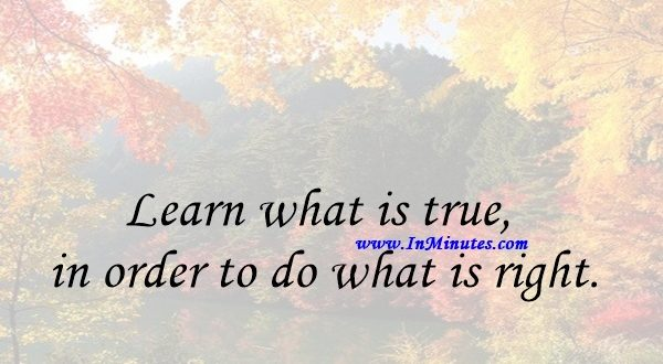 Learn what is true in order to do what is right.Thomas Huxley