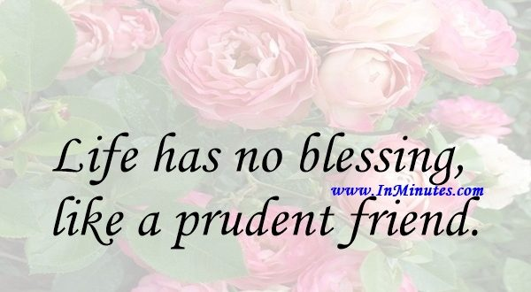 Life has no blessing like a prudent friend.Euripides