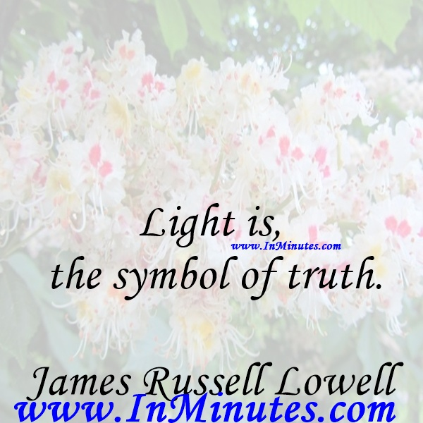 Light is the symbol of truth.James Russell Lowell