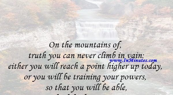 On the mountains of truth you can never climb in vain either you will reach a point higher up today, or you will be training your powers so that you will be able to climb higher tomorrow.Friedrich Nietzsche