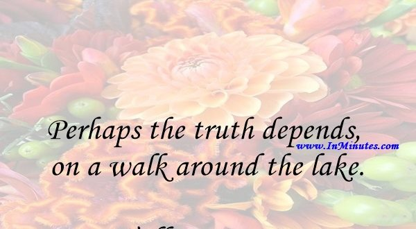 Perhaps the truth depends on a walk around the lake.Wallace Stevens