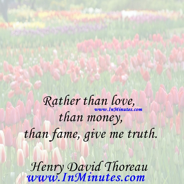 Rather than love, than money, than fame, give me truth.Henry David Thoreau