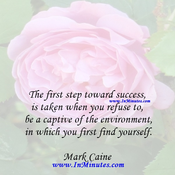 The first step toward success is taken when you refuse to be a captive of the environment in which you first find yourself.Mark Caine