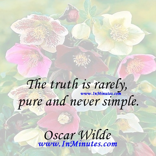 The truth is rarely pure and never simple.Oscar Wilde