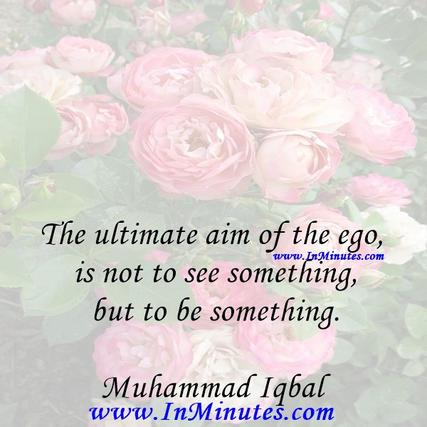 The ultimate aim of the ego is not to see something, but to be something.Muhammad Iqbal