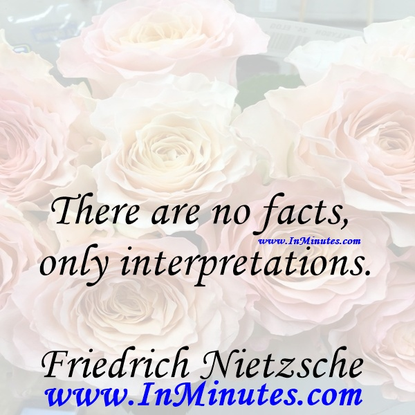 There are no facts, only interpretations.Friedrich Nietzsche
