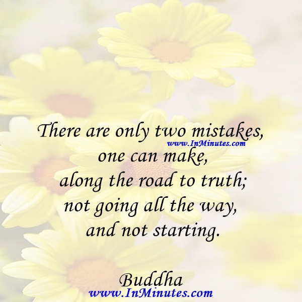 There are only two mistakes one can make along the road to truth; not going all the way, and not starting.Buddha