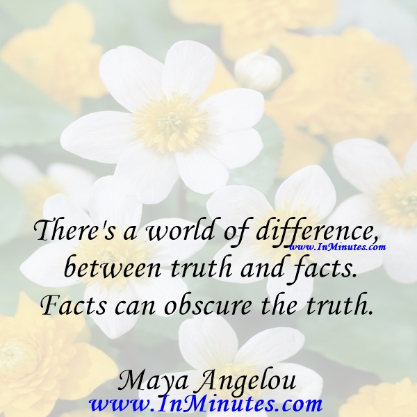 There's a world of difference between truth and facts. Facts can obscure the truth.Maya Angelou