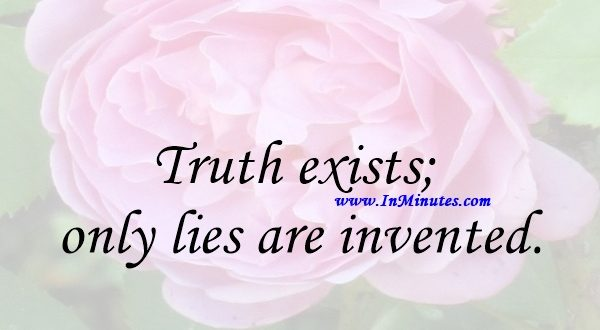 Truth exists; only lies are invented.Georges Braque