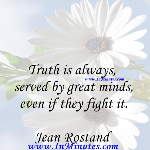 Truth is always served by great minds, even if they fight it.Jean Rostand
