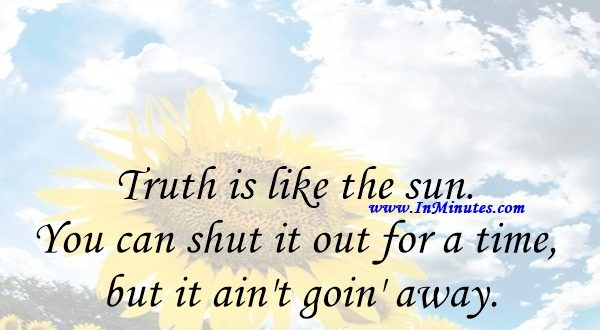 Truth is like the sun. You can shut it out for a time, but it ain't goin' away.Elvis Presley