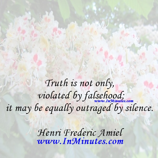Truth is not only violated by falsehood; it may be equally outraged by silence.Henri Frederic Amiel