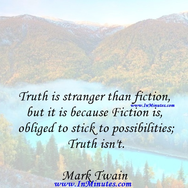 Truth is stranger than fiction, but it is because Fiction is obliged to stick to possibilities; Truth isn't.Mark Twain