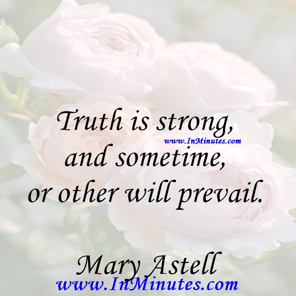 Truth is strong, and sometime or other will prevail.Mary Astell