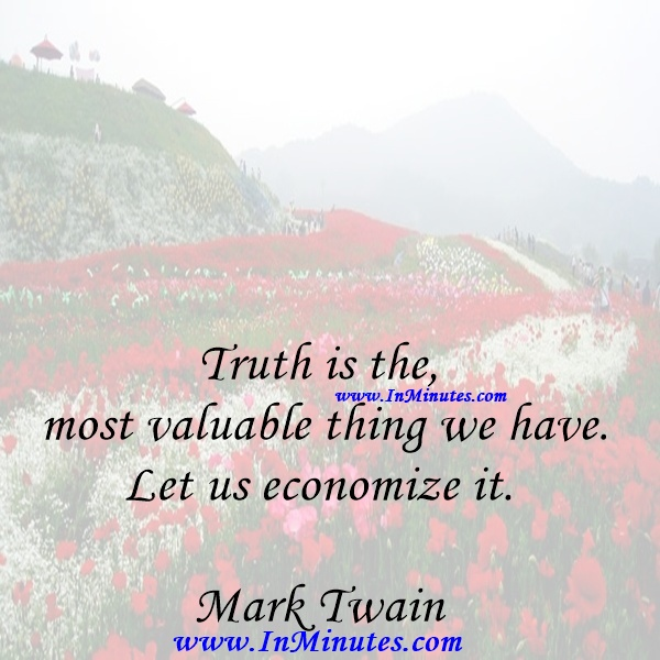 Truth is the most valuable thing we have. Let us economize it.Mark Twain